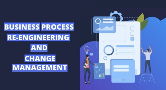BUSINESS PROCESS RE-ENGINEERING AND CHANGE MANAGEMENT